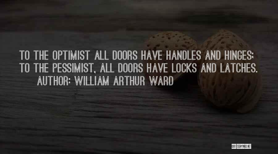 William Arthur Ward Quotes: To The Optimist All Doors Have Handles And Hinges; To The Pessimist, All Doors Have Locks And Latches.