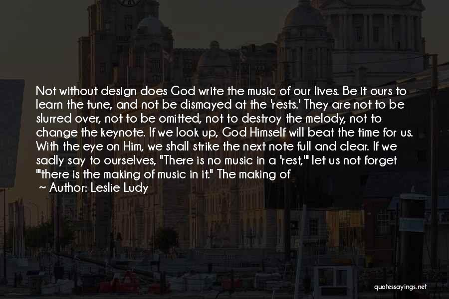 Leslie Ludy Quotes: Not Without Design Does God Write The Music Of Our Lives. Be It Ours To Learn The Tune, And Not