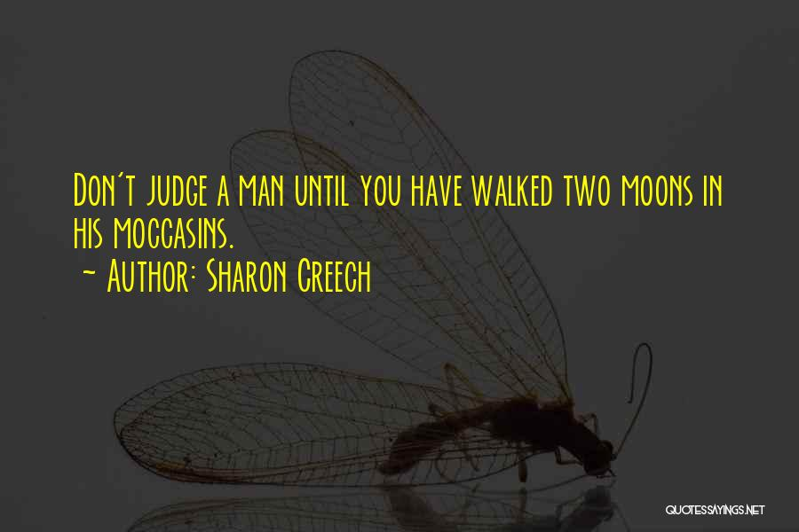 Sharon Creech Quotes: Don't Judge A Man Until You Have Walked Two Moons In His Moccasins.