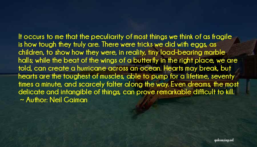 Neil Gaiman Quotes: It Occurs To Me That The Peculiarity Of Most Things We Think Of As Fragile Is How Tough They Truly
