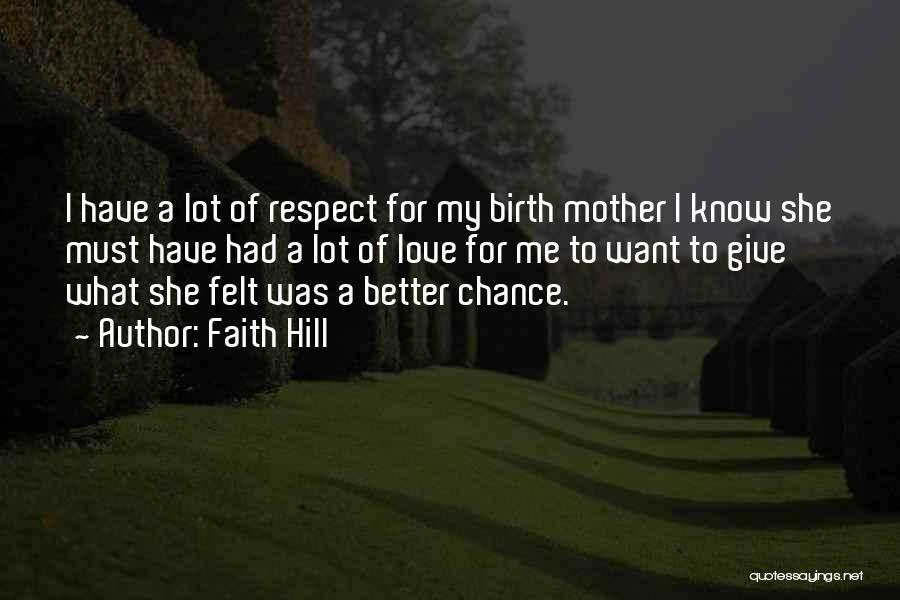 Faith Hill Quotes: I Have A Lot Of Respect For My Birth Mother I Know She Must Have Had A Lot Of Love