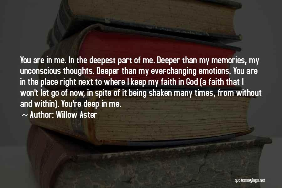 Willow Aster Quotes: You Are In Me. In The Deepest Part Of Me. Deeper Than My Memories, My Unconscious Thoughts. Deeper Than My