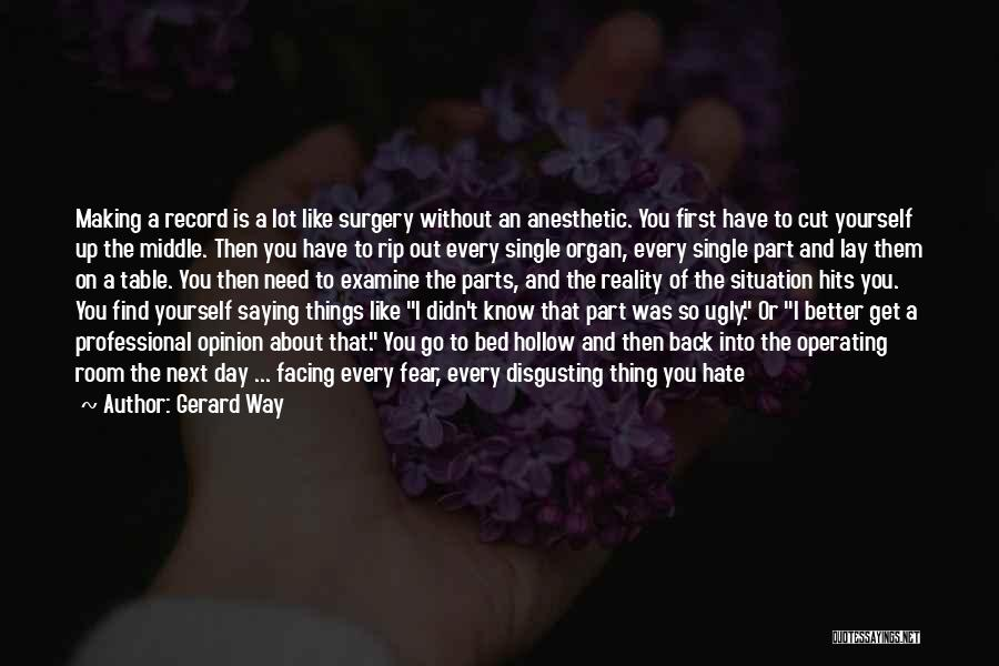 Gerard Way Quotes: Making A Record Is A Lot Like Surgery Without An Anesthetic. You First Have To Cut Yourself Up The Middle.