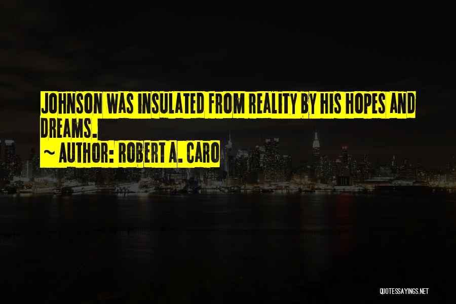 Robert A. Caro Quotes: Johnson Was Insulated From Reality By His Hopes And Dreams.