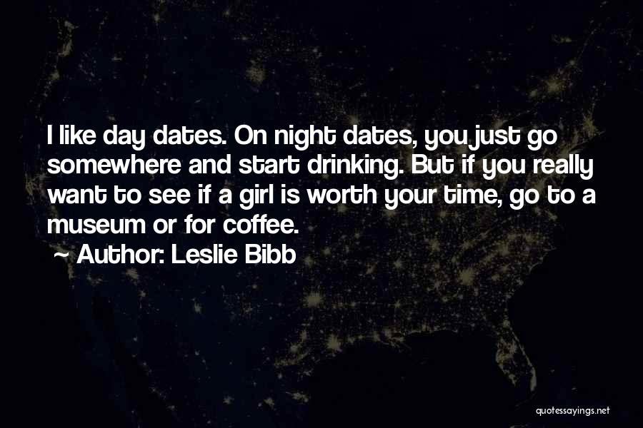 Leslie Bibb Quotes: I Like Day Dates. On Night Dates, You Just Go Somewhere And Start Drinking. But If You Really Want To