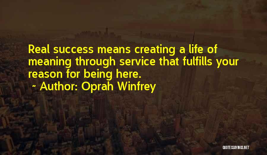 Oprah Winfrey Quotes: Real Success Means Creating A Life Of Meaning Through Service That Fulfills Your Reason For Being Here.