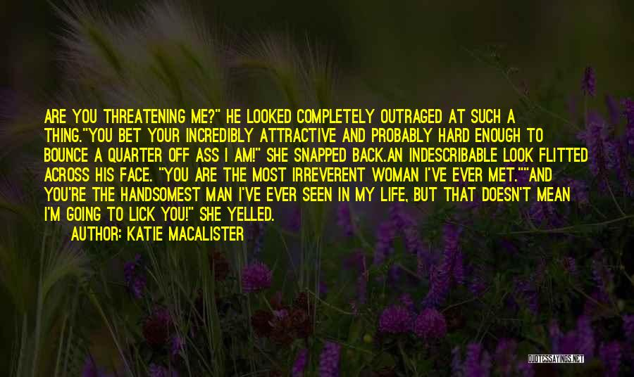 Katie MacAlister Quotes: Are You Threatening Me? He Looked Completely Outraged At Such A Thing.you Bet Your Incredibly Attractive And Probably Hard Enough