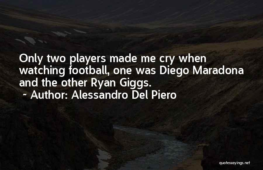 Alessandro Del Piero Quotes: Only Two Players Made Me Cry When Watching Football, One Was Diego Maradona And The Other Ryan Giggs.