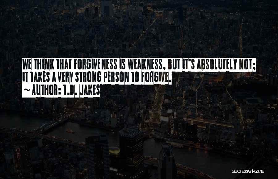 T.D. Jakes Quotes: We Think That Forgiveness Is Weakness, But It's Absolutely Not; It Takes A Very Strong Person To Forgive.