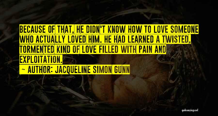 Jacqueline Simon Gunn Quotes: Because Of That, He Didn't Know How To Love Someone Who Actually Loved Him. He Had Learned A Twisted, Tormented