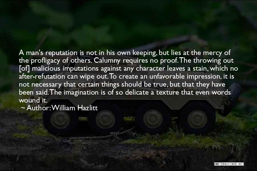 William Hazlitt Quotes: A Man's Reputation Is Not In His Own Keeping, But Lies At The Mercy Of The Profligacy Of Others. Calumny