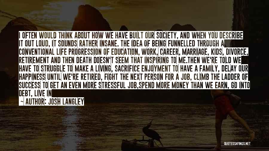 Josh Langley Quotes: I Often Would Think About How We Have Built Our Society, And When You Describe It Out Loud, It Sounds