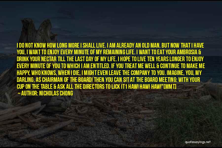 Nicholas Chong Quotes: I Do Not Know How Long More I Shall Live. I Am Already An Old Man. But Now That I