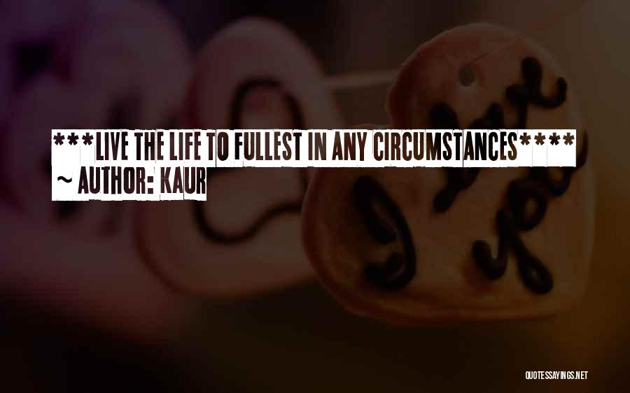 Kaur Quotes: ***live The Life To Fullest In Any Circumstances****