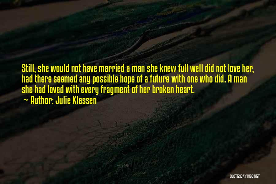 Julie Klassen Quotes: Still, She Would Not Have Married A Man She Knew Full Well Did Not Love Her, Had There Seemed Any