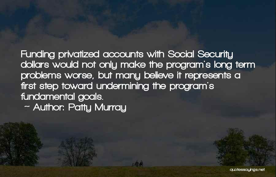 Patty Murray Quotes: Funding Privatized Accounts With Social Security Dollars Would Not Only Make The Program's Long Term Problems Worse, But Many Believe