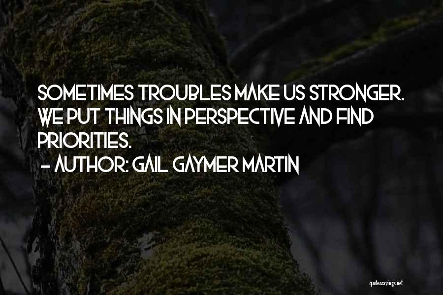 Gail Gaymer Martin Quotes: Sometimes Troubles Make Us Stronger. We Put Things In Perspective And Find Priorities.