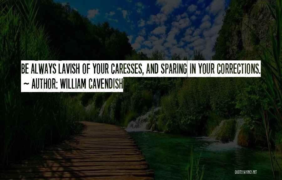 William Cavendish Quotes: Be Always Lavish Of Your Caresses, And Sparing In Your Corrections.