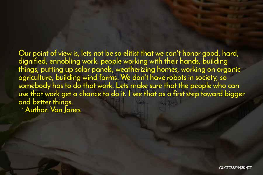 Van Jones Quotes: Our Point Of View Is, Lets Not Be So Elitist That We Can't Honor Good, Hard, Dignified, Ennobling Work: People