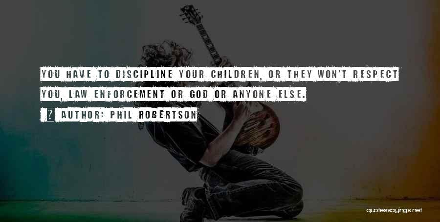 Phil Robertson Quotes: You Have To Discipline Your Children, Or They Won't Respect You, Law Enforcement Or God Or Anyone Else.