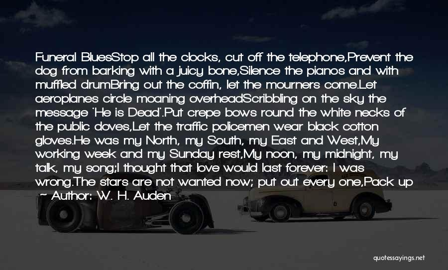 W. H. Auden Quotes: Funeral Bluesstop All The Clocks, Cut Off The Telephone,prevent The Dog From Barking With A Juicy Bone,silence The Pianos And