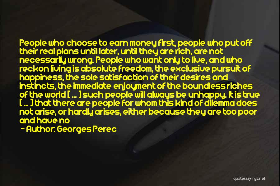 Georges Perec Quotes: People Who Choose To Earn Money First, People Who Put Off Their Real Plans Until Later, Until They Are Rich,
