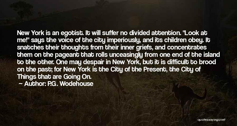 P.G. Wodehouse Quotes: New York Is An Egotist. It Will Suffer No Divided Attention. Look At Me! Says The Voice Of The City