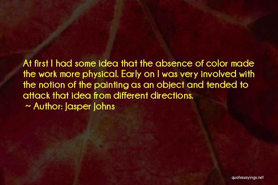 Jasper Johns Quotes: At First I Had Some Idea That The Absence Of Color Made The Work More Physical. Early On I Was
