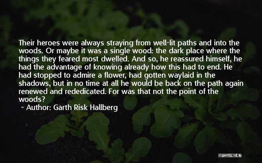 Garth Risk Hallberg Quotes: Their Heroes Were Always Straying From Well-lit Paths And Into The Woods. Or Maybe It Was A Single Wood: The