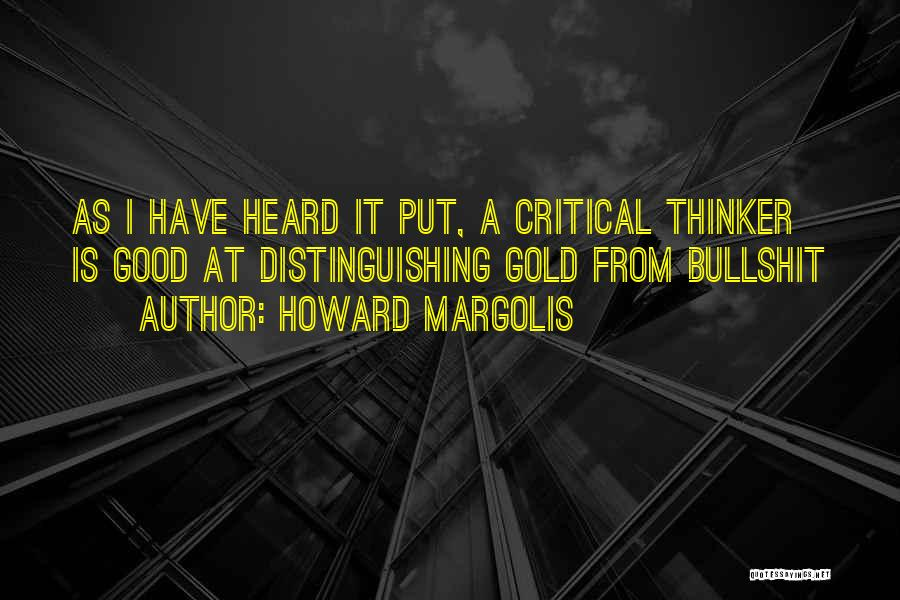 Howard Margolis Quotes: As I Have Heard It Put, A Critical Thinker Is Good At Distinguishing Gold From Bullshit