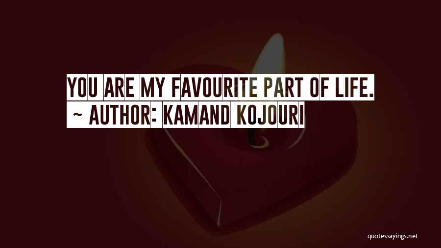 Kamand Kojouri Quotes: You Are My Favourite Part Of Life.