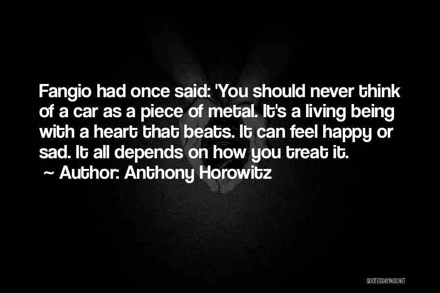 Anthony Horowitz Quotes: Fangio Had Once Said: 'you Should Never Think Of A Car As A Piece Of Metal. It's A Living Being