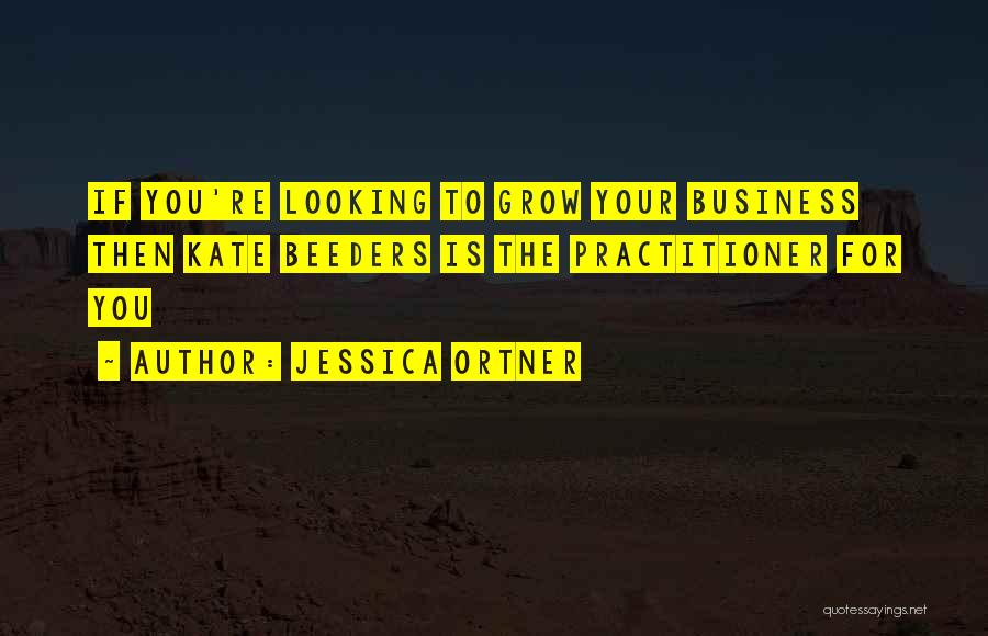 Jessica Ortner Quotes: If You're Looking To Grow Your Business Then Kate Beeders Is The Practitioner For You