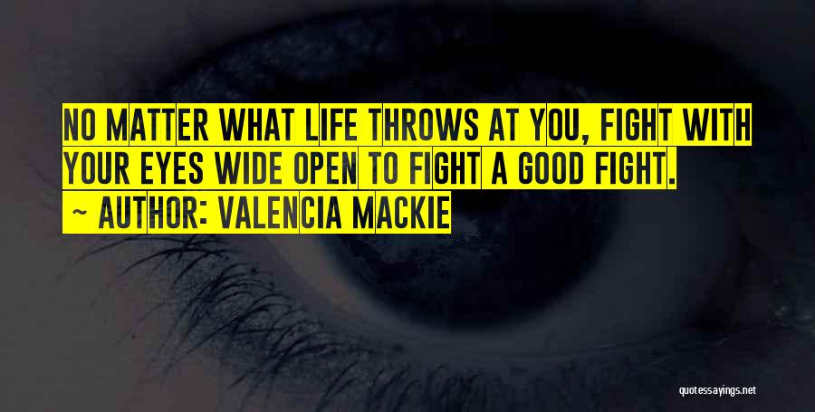 Valencia Mackie Quotes: No Matter What Life Throws At You, Fight With Your Eyes Wide Open To Fight A Good Fight.