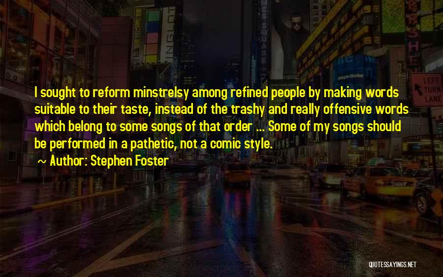 Stephen Foster Quotes: I Sought To Reform Minstrelsy Among Refined People By Making Words Suitable To Their Taste, Instead Of The Trashy And