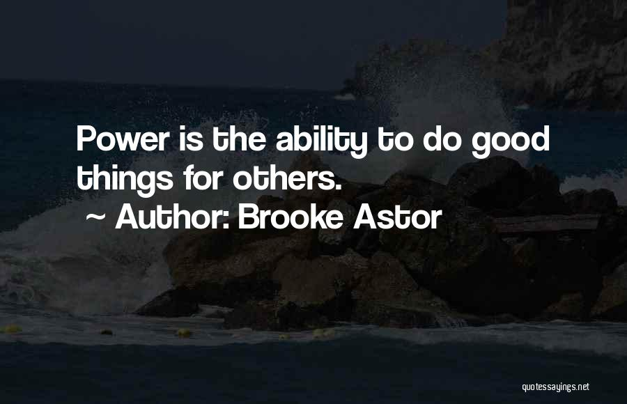Brooke Astor Quotes: Power Is The Ability To Do Good Things For Others.