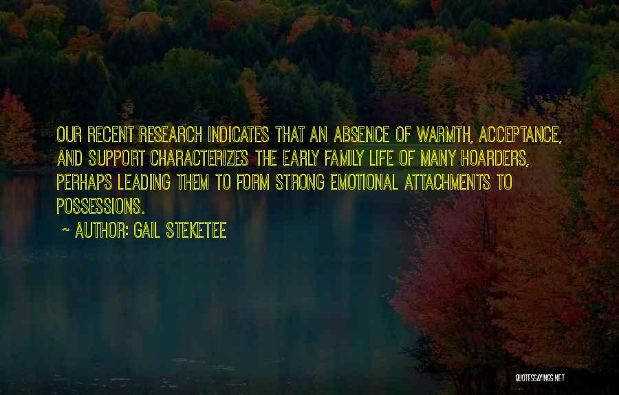 Gail Steketee Quotes: Our Recent Research Indicates That An Absence Of Warmth, Acceptance, And Support Characterizes The Early Family Life Of Many Hoarders,