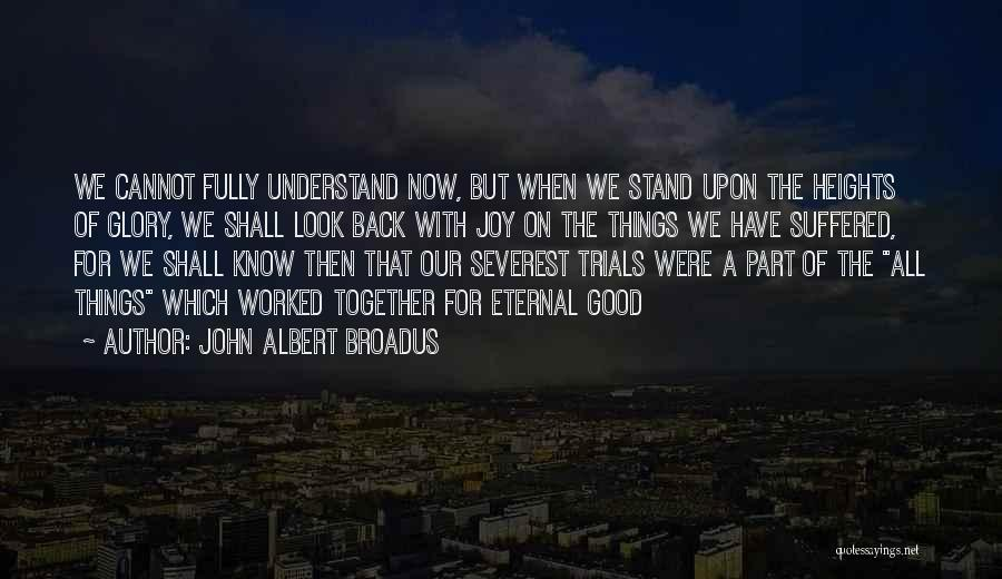 John Albert Broadus Quotes: We Cannot Fully Understand Now, But When We Stand Upon The Heights Of Glory, We Shall Look Back With Joy