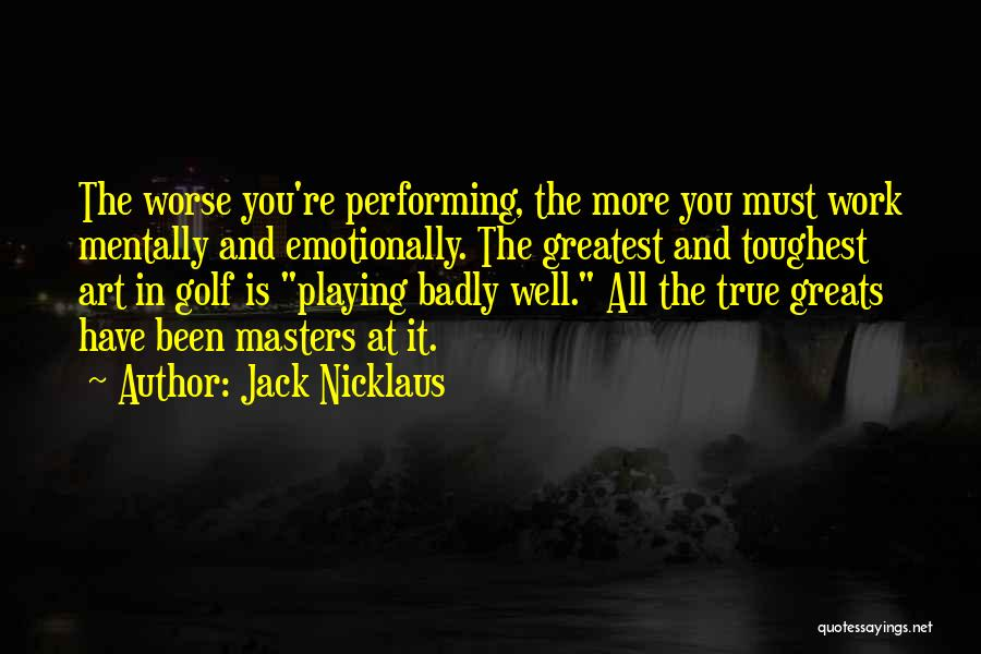 Jack Nicklaus Quotes: The Worse You're Performing, The More You Must Work Mentally And Emotionally. The Greatest And Toughest Art In Golf Is