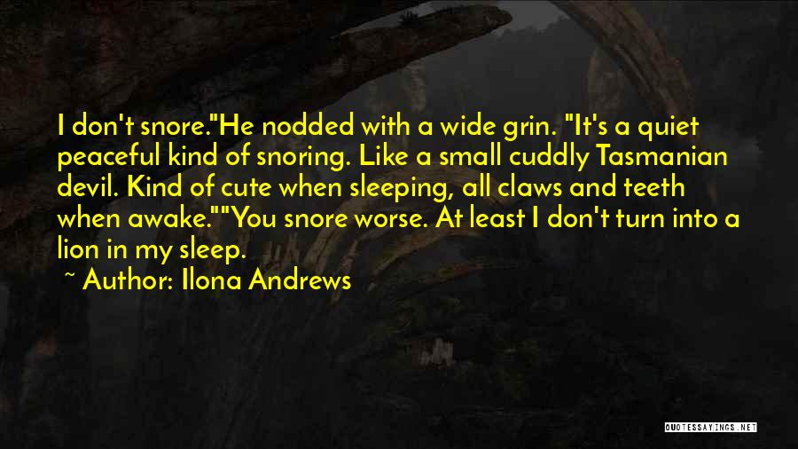 Ilona Andrews Quotes: I Don't Snore.he Nodded With A Wide Grin. It's A Quiet Peaceful Kind Of Snoring. Like A Small Cuddly Tasmanian
