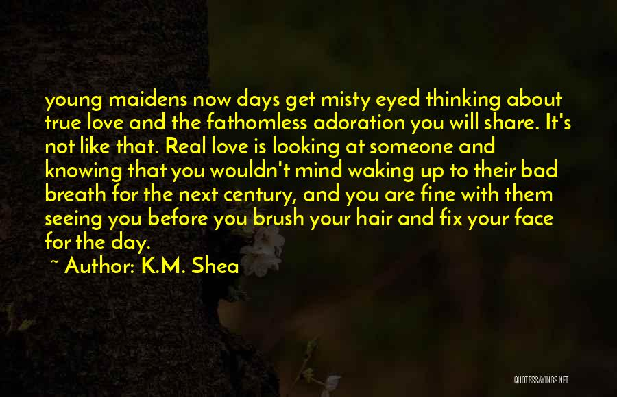 K.M. Shea Quotes: Young Maidens Now Days Get Misty Eyed Thinking About True Love And The Fathomless Adoration You Will Share. It's Not