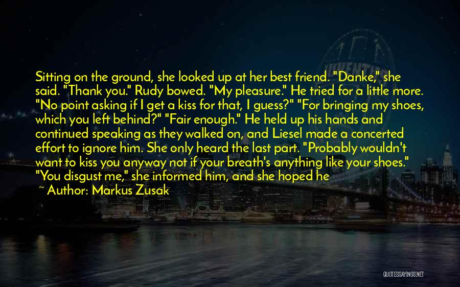 Markus Zusak Quotes: Sitting On The Ground, She Looked Up At Her Best Friend. Danke, She Said. Thank You. Rudy Bowed. My Pleasure.