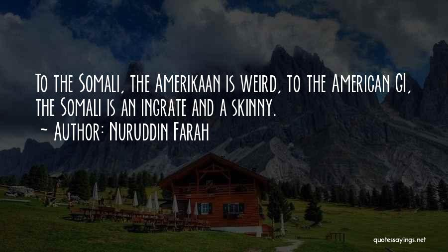 Nuruddin Farah Quotes: To The Somali, The Amerikaan Is Weird, To The American Gi, The Somali Is An Ingrate And A Skinny.