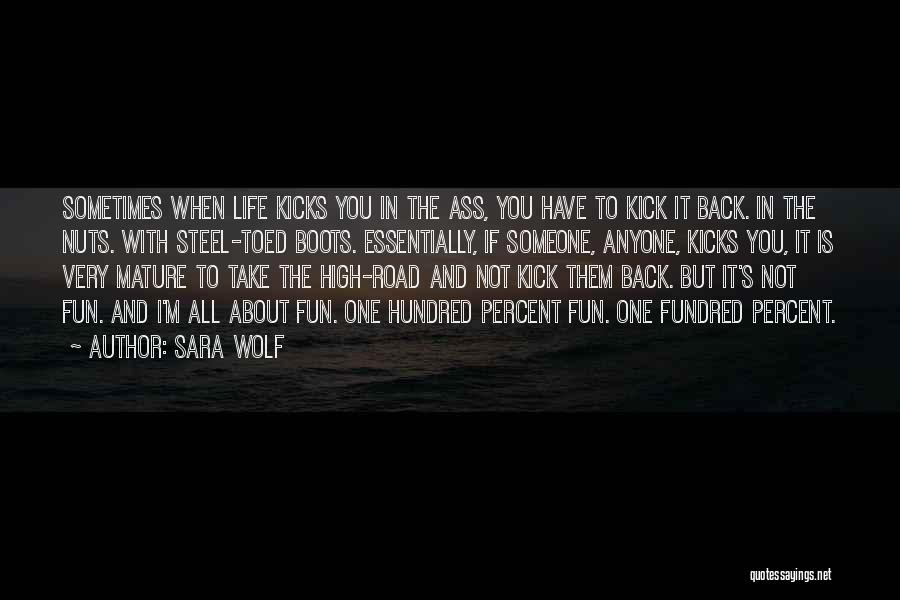 Sara Wolf Quotes: Sometimes When Life Kicks You In The Ass, You Have To Kick It Back. In The Nuts. With Steel-toed Boots.