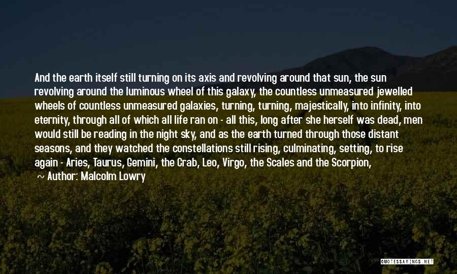 Malcolm Lowry Quotes: And The Earth Itself Still Turning On Its Axis And Revolving Around That Sun, The Sun Revolving Around The Luminous