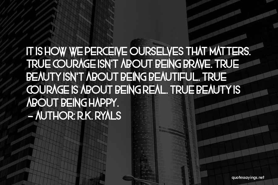 R.K. Ryals Quotes: It Is How We Perceive Ourselves That Matters. True Courage Isn't About Being Brave. True Beauty Isn't About Being Beautiful.