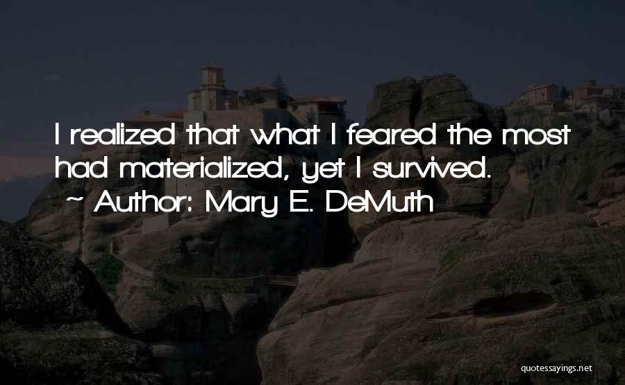 Mary E. DeMuth Quotes: I Realized That What I Feared The Most Had Materialized, Yet I Survived.