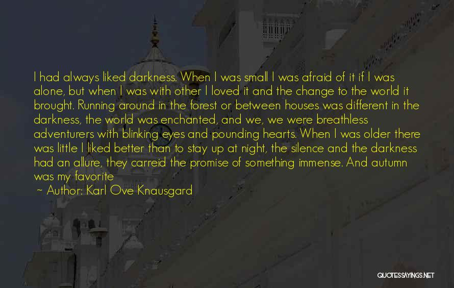 Karl Ove Knausgard Quotes: I Had Always Liked Darkness. When I Was Small I Was Afraid Of It If I Was Alone, But When