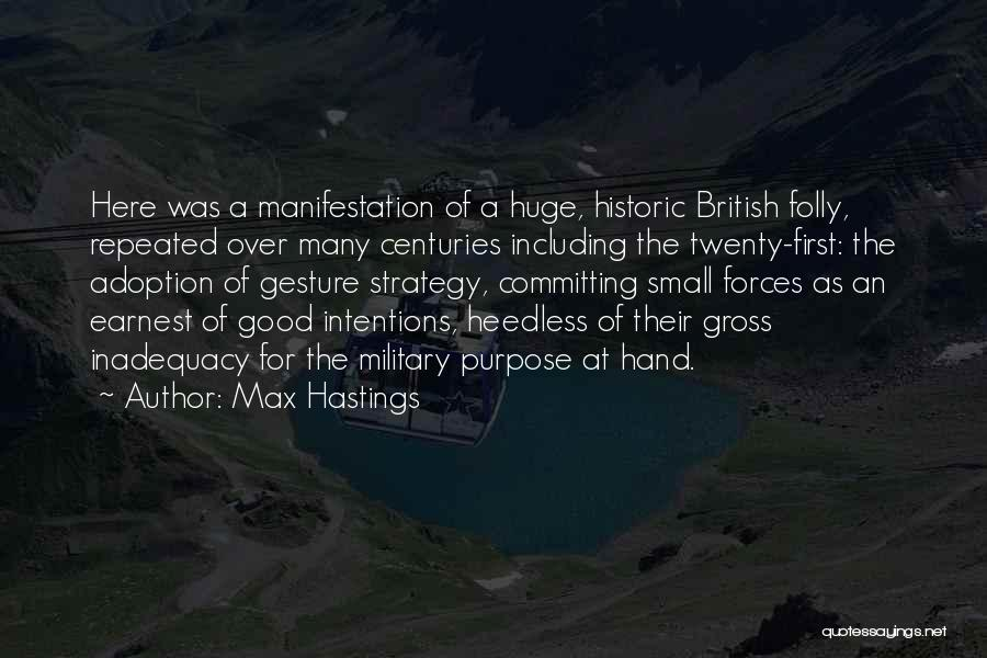 Max Hastings Quotes: Here Was A Manifestation Of A Huge, Historic British Folly, Repeated Over Many Centuries Including The Twenty-first: The Adoption Of