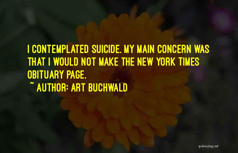 Art Buchwald Quotes: I Contemplated Suicide. My Main Concern Was That I Would Not Make The New York Times Obituary Page.